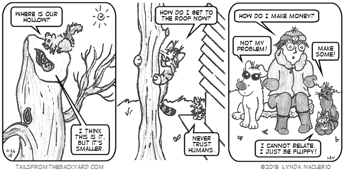 "The squirrels look at a tree that's been cut. One asks where their hollow went. Another, inside the hole in the tree, says it's the same, just smaller. In the second panel, The young tabby clings to a skinny pruned tree and asks how she can get to the roof now. The Fluffy Calico stands in the distance, warning, ""Never trust humans."" In the third panel, I ask how I make money. The Puppy says it's not her problem. The Slinky One tells me to make more. The Fluffy One said, ""I cannot relate, I just be fluffy."""