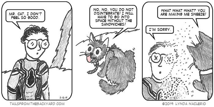 "In a dramatic turn, I'm dressed like Peter Parker in Avengers: Infinity War and I say, ""Mr. Cat, I don't feel so good."" Mr. Cat, The Fluffy One in a business tie, says, ""No, no, you do not disintegrate, I will have to go into space without the sandwiches!"" In the third panel, I'm turning to dust and say, ""I'm sorry,"" while The Fluffy One stands over me saying, ""What what what, you are making me sneeze!"""