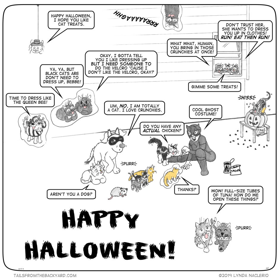 "In the most elaborate and oversized comic I've ever done, 20 characters wish you a Happy Halloween. The Spider hangs in the corner, wearing a curly moustache. ""Happy Halloween, I hope you like cat treats,"" he says. I'm dressed at Catwoman, handing out treats to porch cats. ""Cool ghost costume!"" I say to an actual ghost kitten. ""Thanks?"" the peachycream kitten replies. His other three living siblings wait paitiently for treats, along with a possum, and The Puppy wearing cat ears and a mask. ""Aren't you a dog?"" Uncle Papa the white tiger cat asks. ""Um, NO, I am totally a cat. I love crunchies,"" The Puppy replies. The Fluffy Calico cuts in line and asks me, ""Do you have any actual chicken?"" Meanwhile the hissy tortie is elbow deep in a pumpkin full of treats that has a sign reading, ""Take One."" In the window, watching what's going on, The Fluffy One calls, ""What what, human, you bring in those crunchies at once!"" Babycat warns the porch cats, ""Don't trust her, she wants to dress you up in clothes! RUN! Eat, then run!"" Between his uncle and mother, the Kitten only yells, ""Gimme some treats!"" In the foreground, a grey-and-white kitten and black kitten hurry off with tubes of Churu. ""Wow! Full-size tubes of tuna! How do we open these things?"" Beyond the trick or treaters, The Woman is wearing a bee costume, happily announcing, ""Time to dress like the queen bee!"" While m'Man and The Slinky One have a discussion about black cats dressing up for Halloween. ""Ya, ya, but black cats don't need to dress up, bebbe!"" m'Man says. The Slinky One replies, ""Okay, I gotta tell you I like dressing up but I need someone to do the velcro 'cause I don't like the velcro, okay?"" Overhead, the spirit of The Good Sir meows loudly."