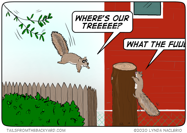 "A squirrel leaps off one tree and shouts, ""Where's our treeeee?"" Another squirrel, clinging to the massacred stump of a tree, is yelling, ""WHAT THE FUUUUU--"""